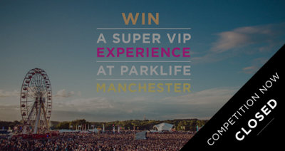 WIN A SUPER VIP EXPERIENCE AT PARKLIFE FESTIVAL